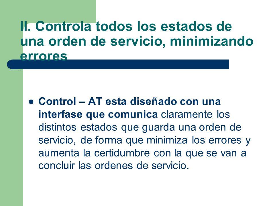 II. Controla todos los estados de una orden de servicio, minimizando errores Control – AT esta diseñado con una interfase que comunica claramente los