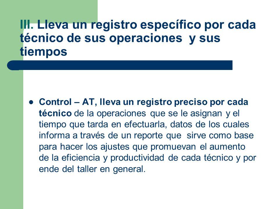 III. Lleva un registro específico por cada técnico de sus operaciones y sus tiempos Control – AT, lleva un registro preciso por cada técnico de la ope