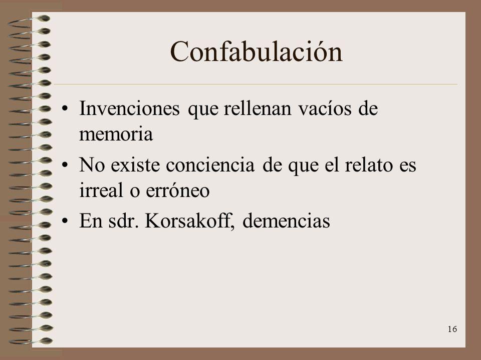 16 Confabulación Invenciones que rellenan vacíos de memoria No existe conciencia de que el relato es irreal o erróneo En sdr. Korsakoff, demencias