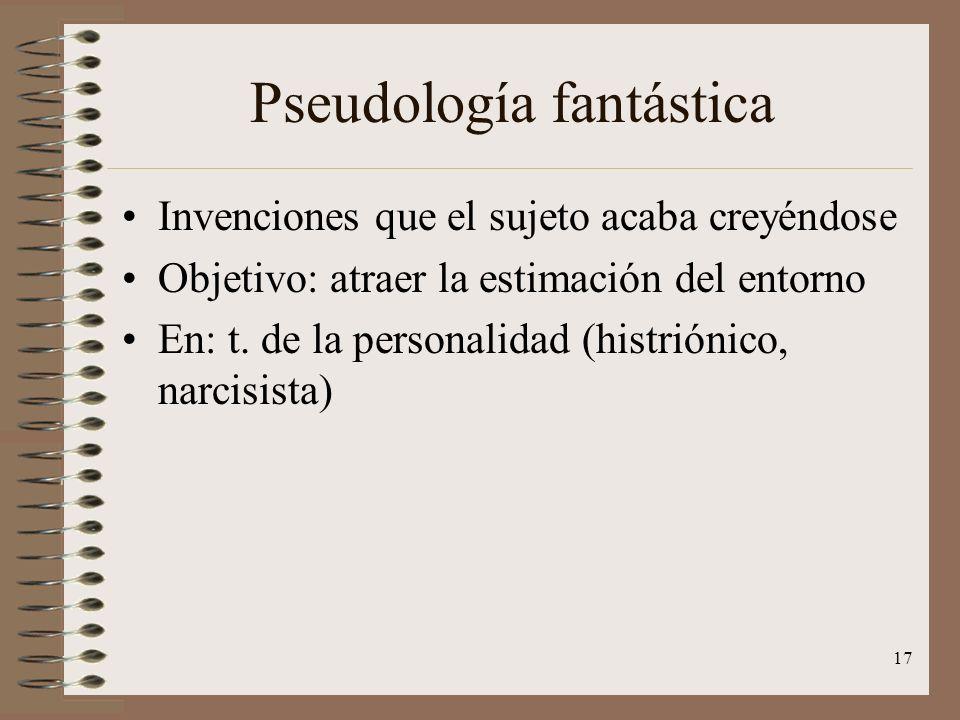 17 Pseudología fantástica Invenciones que el sujeto acaba creyéndose Objetivo: atraer la estimación del entorno En: t. de la personalidad (histriónico