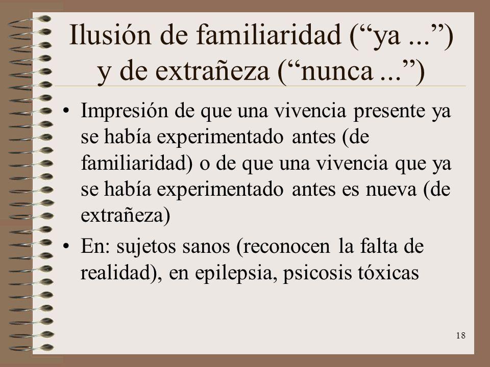 18 Ilusión de familiaridad (ya...) y de extrañeza (nunca...) Impresión de que una vivencia presente ya se había experimentado antes (de familiaridad)
