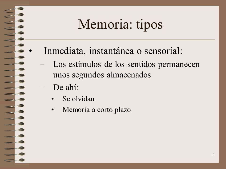 4 Memoria: tipos Inmediata, instantánea o sensorial: –Los estímulos de los sentidos permanecen unos segundos almacenados –De ahí: Se olvidan Memoria a