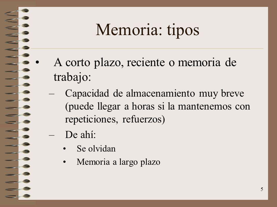5 Memoria: tipos A corto plazo, reciente o memoria de trabajo: –Capacidad de almacenamiento muy breve (puede llegar a horas si la mantenemos con repet