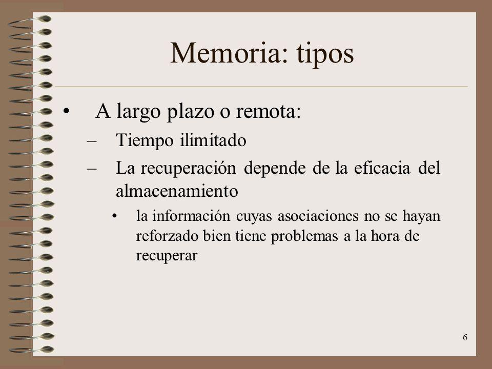 6 Memoria: tipos A largo plazo o remota: –Tiempo ilimitado –La recuperación depende de la eficacia del almacenamiento la información cuyas asociacione