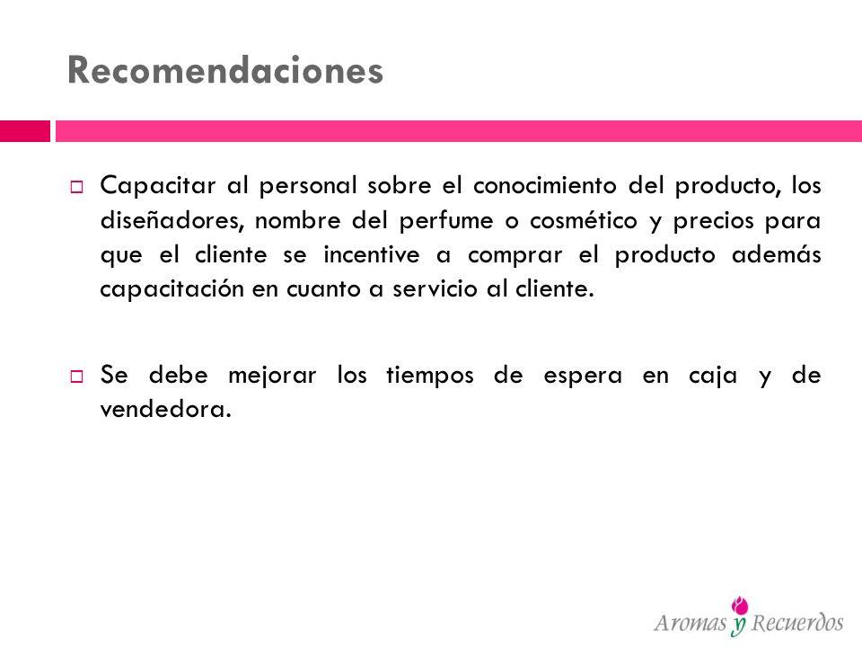 Recomendaciones Capacitar al personal sobre el conocimiento del producto, los diseñadores, nombre del perfume o cosmético y precios para que el client