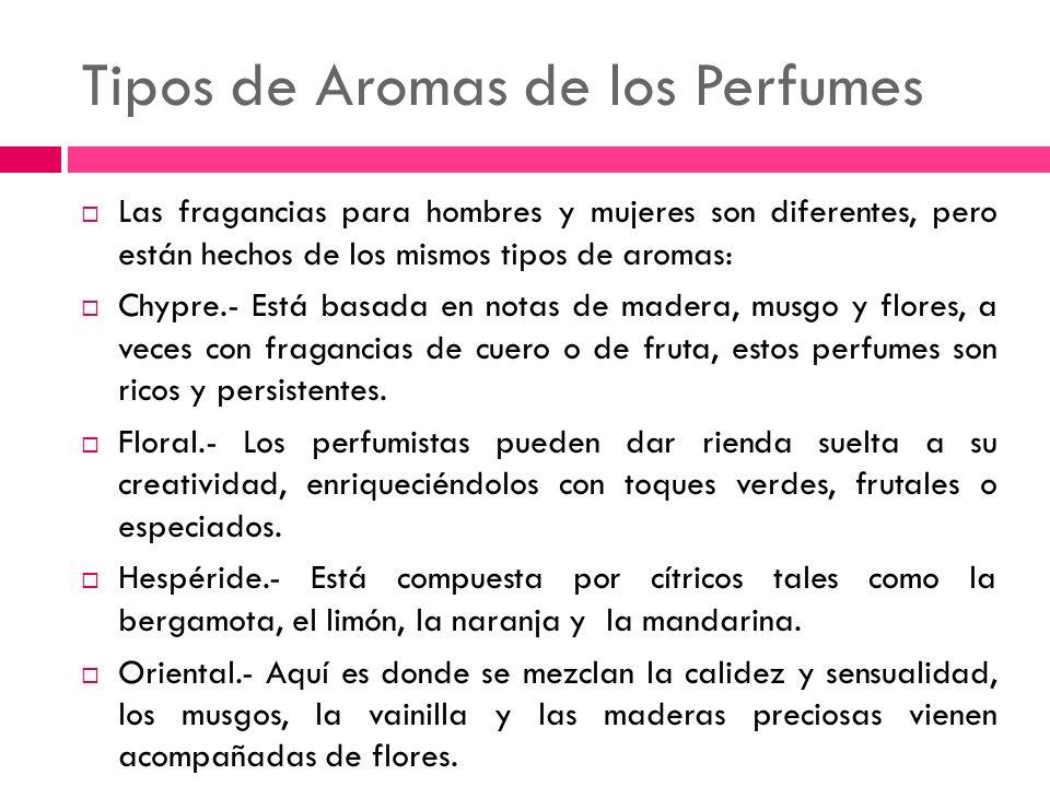 Tipos de Aromas de los Perfumes Las fragancias para hombres y mujeres son diferentes, pero están hechos de los mismos tipos de aromas: Chypre.- Está b
