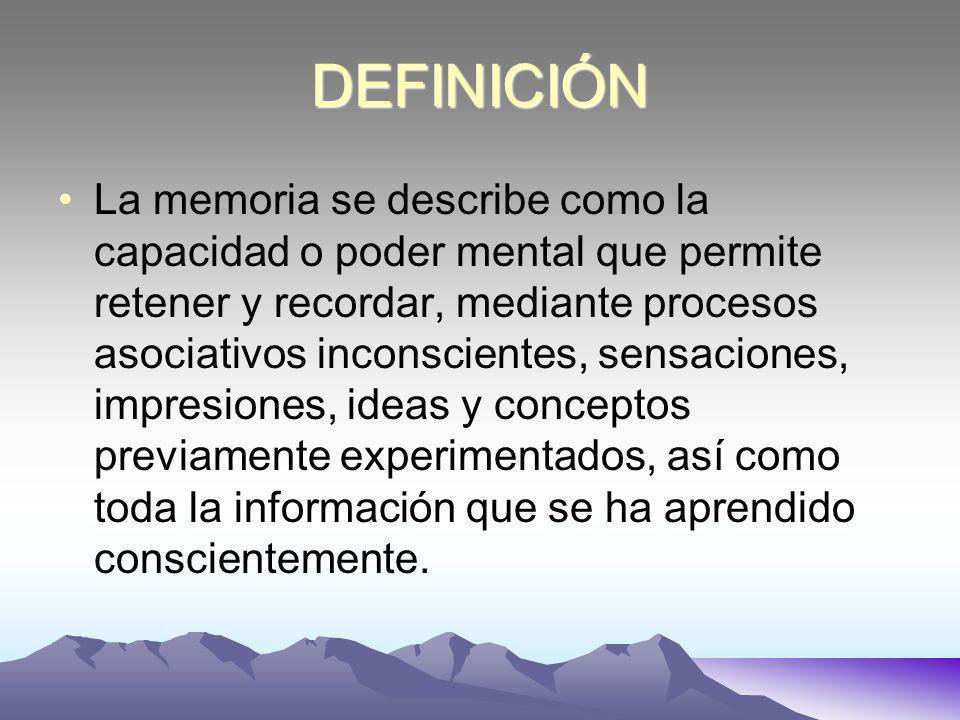 DEFINICIÓN La memoria se describe como la capacidad o poder mental que permite retener y recordar, mediante procesos asociativos inconscientes, sensaciones, impresiones, ideas y conceptos previamente experimentados, así como toda la información que se ha aprendido conscientemente.