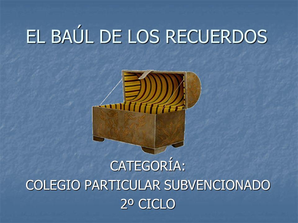 EL BAÚL DE LOS RECUERDOS CATEGORÍA: COLEGIO PARTICULAR SUBVENCIONADO 2º CICLO