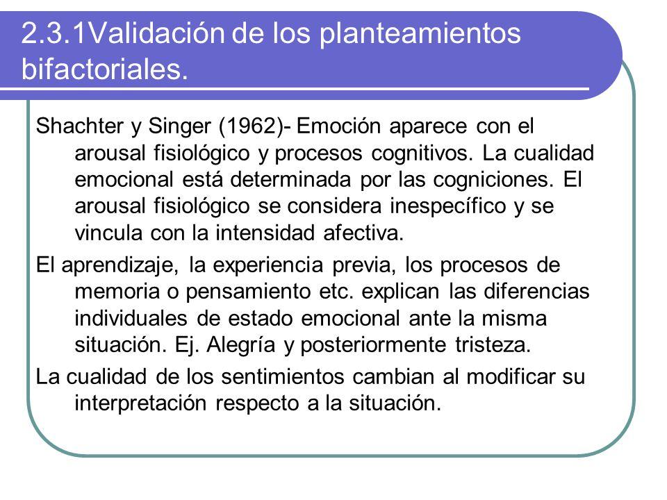 2.3.1Validación de los planteamientos bifactoriales. Shachter y Singer (1962)- Emoción aparece con el arousal fisiológico y procesos cognitivos. La cu