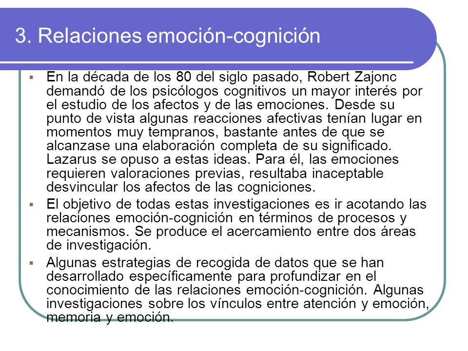 3. Relaciones emoción-cognición En la década de los 80 del siglo pasado, Robert Zajonc demandó de los psicólogos cognitivos un mayor interés por el es