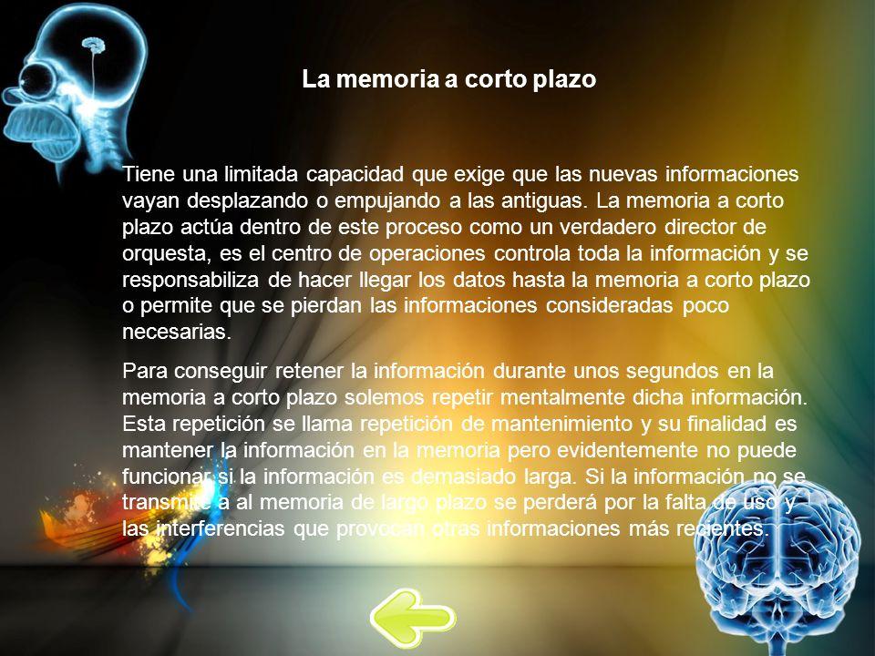 La memoria a corto plazo Tiene una limitada capacidad que exige que las nuevas informaciones vayan desplazando o empujando a las antiguas. La memoria