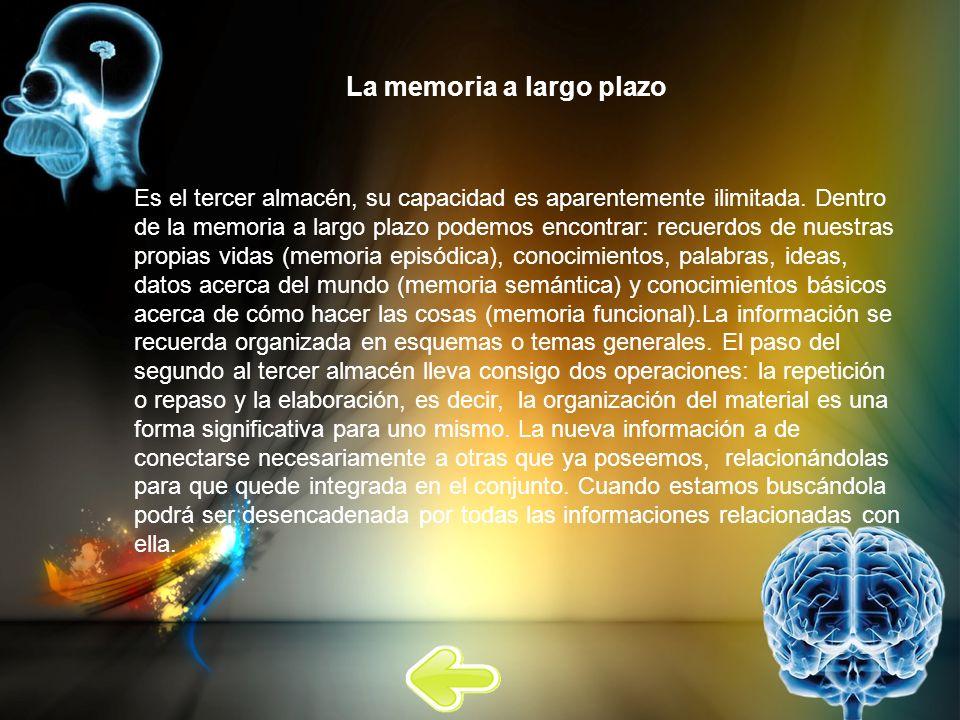 La memoria a largo plazo Es el tercer almacén, su capacidad es aparentemente ilimitada. Dentro de la memoria a largo plazo podemos encontrar: recuerdo