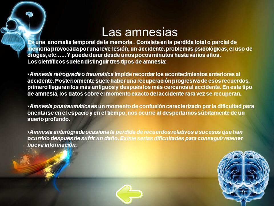 Las amnesias Es una anomalía temporal de la memoria. Consiste en la perdida total o parcial de memoria provocada por una leve lesión, un accidente, pr