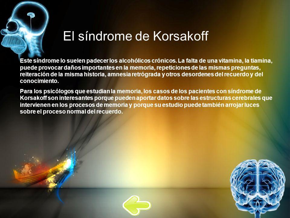 El síndrome de Korsakoff Este síndrome lo suelen padecer los alcohólicos crónicos. La falta de una vitamina, la tiamina, puede provocar daños importan
