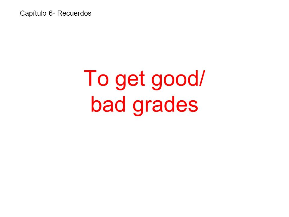 To get good/ bad grades Capítulo 6- Recuerdos