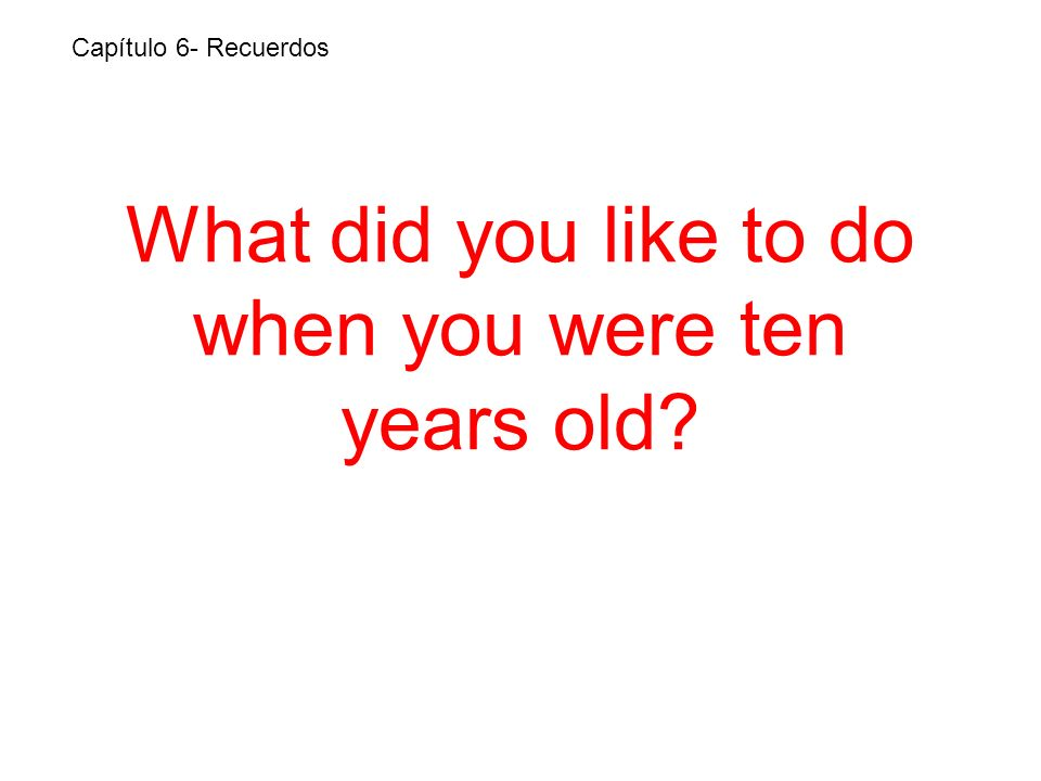 What did you like to do when you were ten years old Capítulo 6- Recuerdos