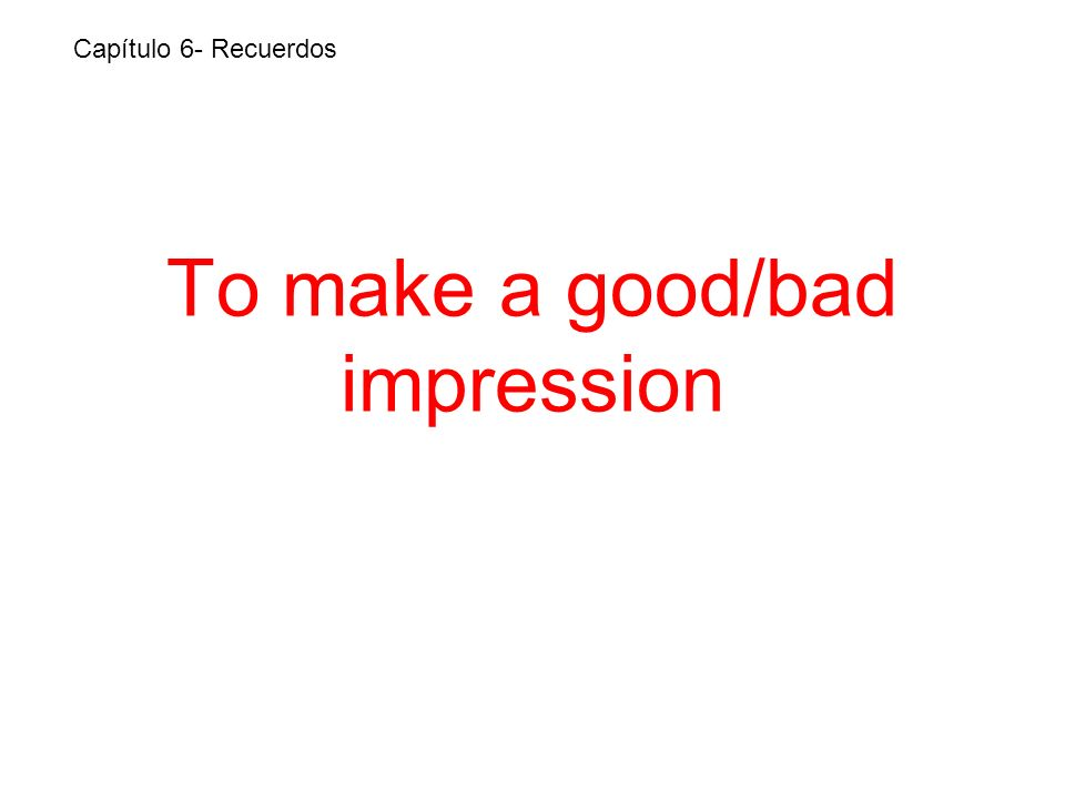 To make a good/bad impression Capítulo 6- Recuerdos
