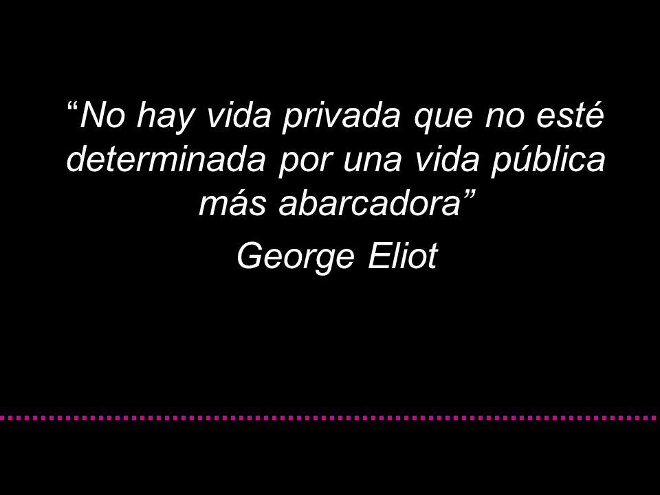 No hay vida privada que no esté determinada por una vida pública más abarcadora George Eliot