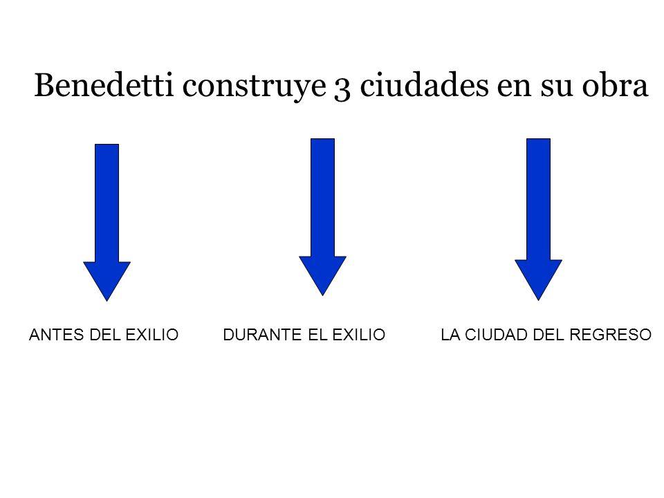 Benedetti construye 3 ciudades en su obra ANTES DEL EXILIODURANTE EL EXILIOLA CIUDAD DEL REGRESO