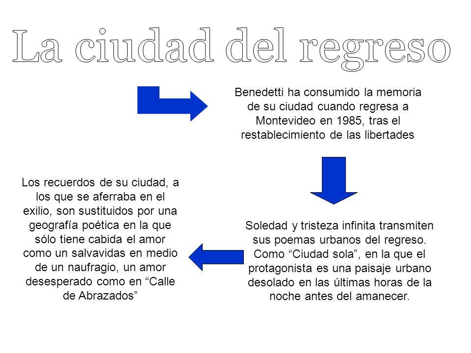 Benedetti ha consumido la memoria de su ciudad cuando regresa a Montevideo en 1985, tras el restablecimiento de las libertades Soledad y tristeza infinita transmiten sus poemas urbanos del regreso.
