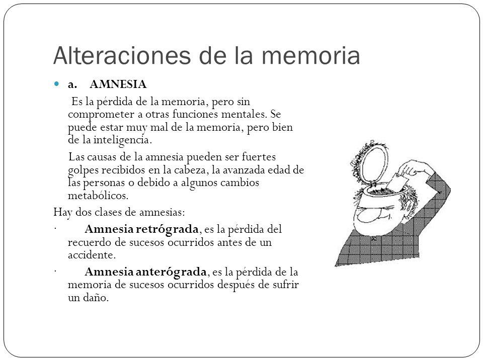 Alteraciones de la memoria a. AMNESIA Es la pérdida de la memoria, pero sin comprometer a otras funciones mentales. Se puede estar muy mal de la memor