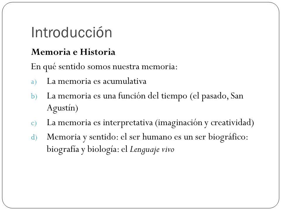 Introducción Memoria e Historia En qué sentido somos nuestra memoria: a) La memoria es acumulativa b) La memoria es una función del tiempo (el pasado,