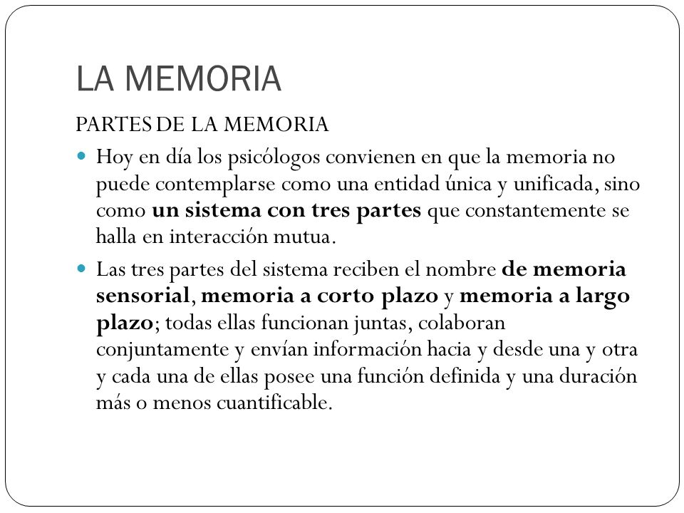 LA MEMORIA PARTES DE LA MEMORIA Hoy en día los psicólogos convienen en que la memoria no puede contemplarse como una entidad única y unificada, sino c