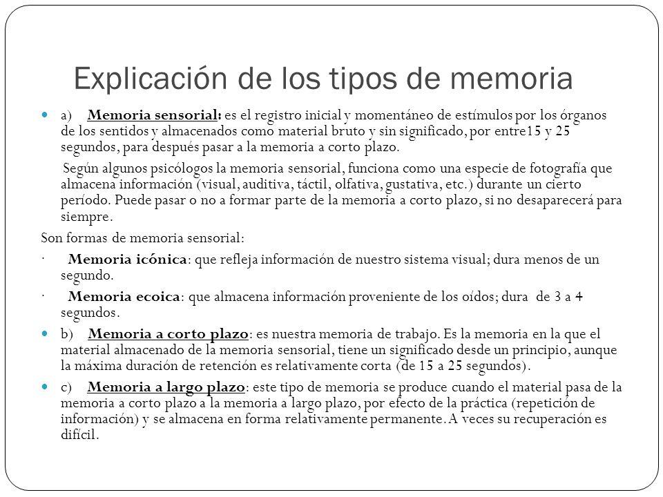 Explicación de los tipos de memoria a) Memoria sensorial: es el registro inicial y momentáneo de estímulos por los órganos de los sentidos y almacenad