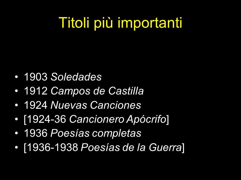 Titoli più importanti 1903 Soledades 1912 Campos de Castilla 1924 Nuevas Canciones [1924-36 Cancionero Apócrifo] 1936 Poesías completas [1936-1938 Poe