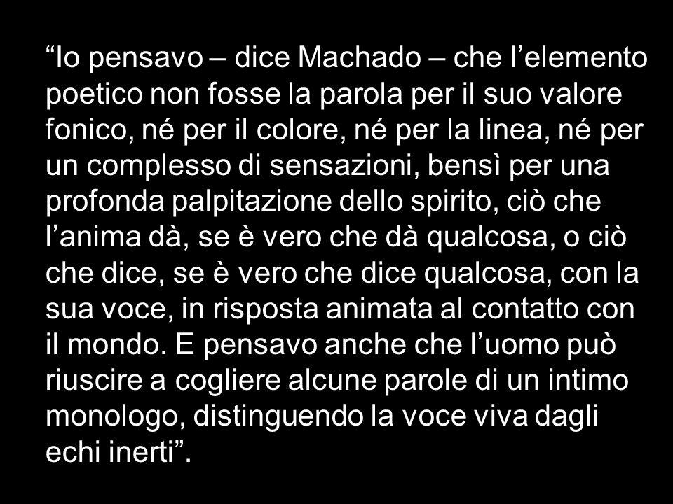 Io pensavo – dice Machado – che lelemento poetico non fosse la parola per il suo valore fonico, né per il colore, né per la linea, né per un complesso