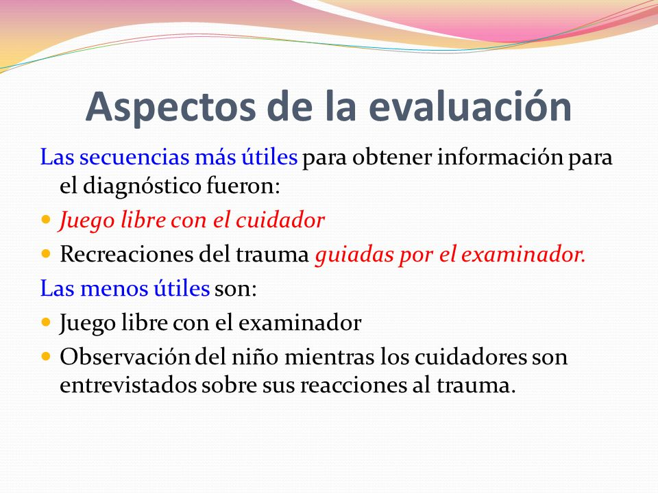 Aspectos de la evaluación Las secuencias más útiles para obtener información para el diagnóstico fueron: Juego libre con el cuidador Recreaciones del trauma guiadas por el examinador.