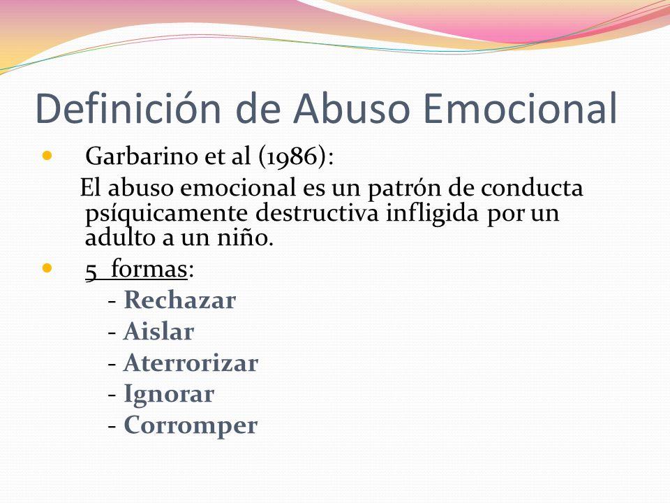Definición de Abuso Emocional Garbarino et al (1986): El abuso emocional es un patrón de conducta psíquicamente destructiva infligida por un adulto a un niño.