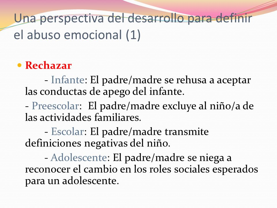 Una perspectiva del desarrollo para definir el abuso emocional (1) Rechazar - Infante: El padre/madre se rehusa a aceptar las conductas de apego del infante.