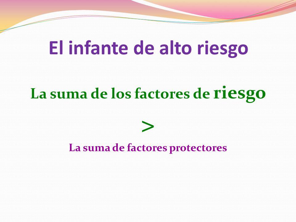 El infante de alto riesgo La suma de los factores de riesgo > La suma de factores protectores