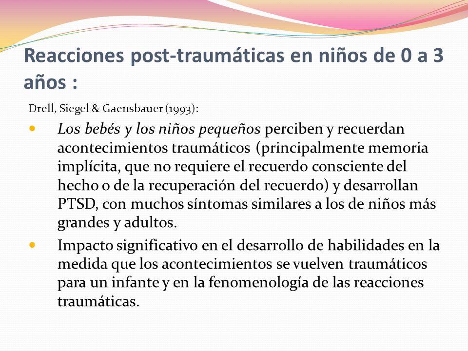 Reacciones post-traumáticas en niños de 0 a 3 años : Drell, Siegel & Gaensbauer (1993): Los bebés y los niños pequeños perciben y recuerdan acontecimientos traumáticos (principalmente memoria implícita, que no requiere el recuerdo consciente del hecho o de la recuperación del recuerdo) y desarrollan PTSD, con muchos síntomas similares a los de niños más grandes y adultos.