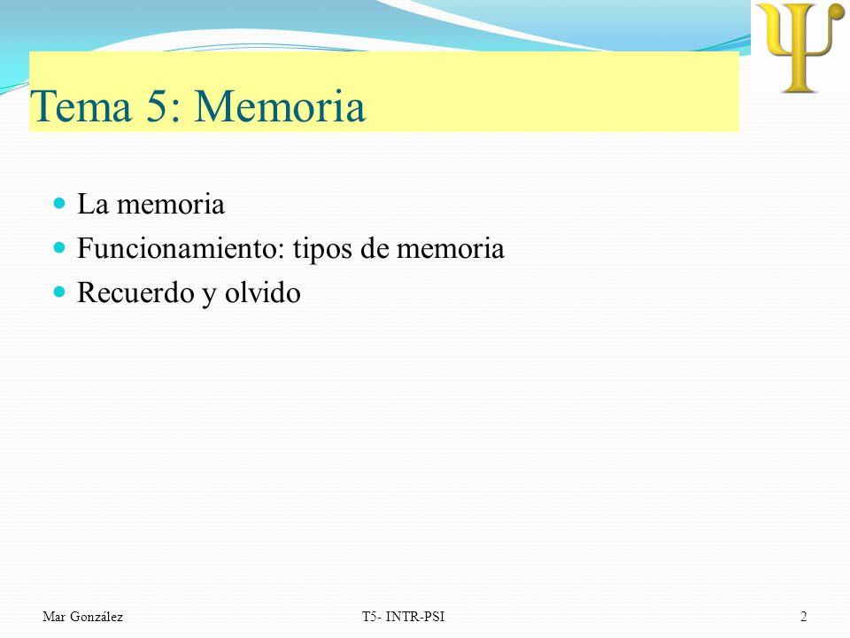 Tema 5: Memoria La memoria Funcionamiento: tipos de memoria Recuerdo y olvido Mar GonzálezT5- INTR-PSI2