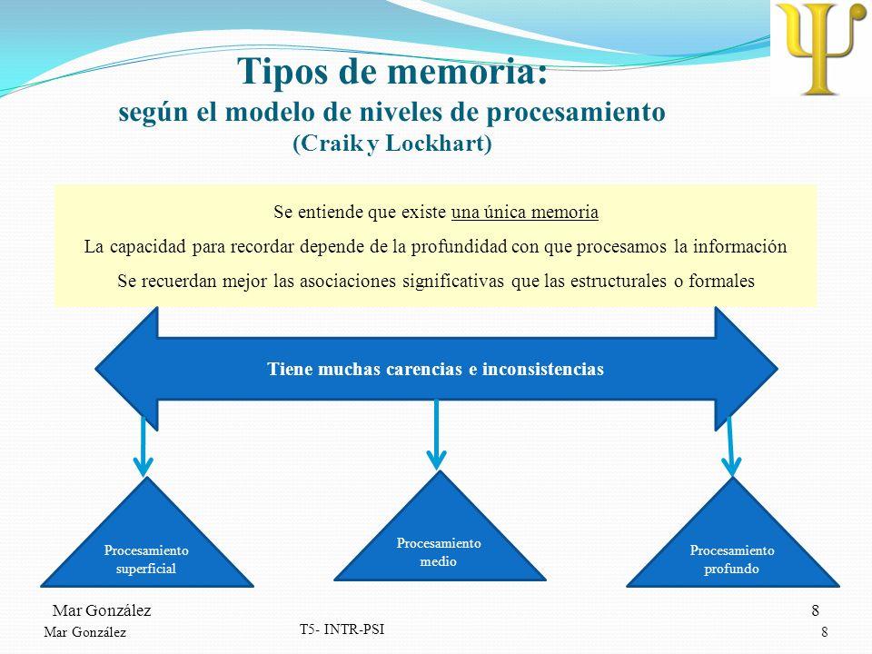 Mar González8 T5- INTR-PSI 8 Tipos de memoria: según el modelo de niveles de procesamiento (Craik y Lockhart) Se entiende que existe una única memoria