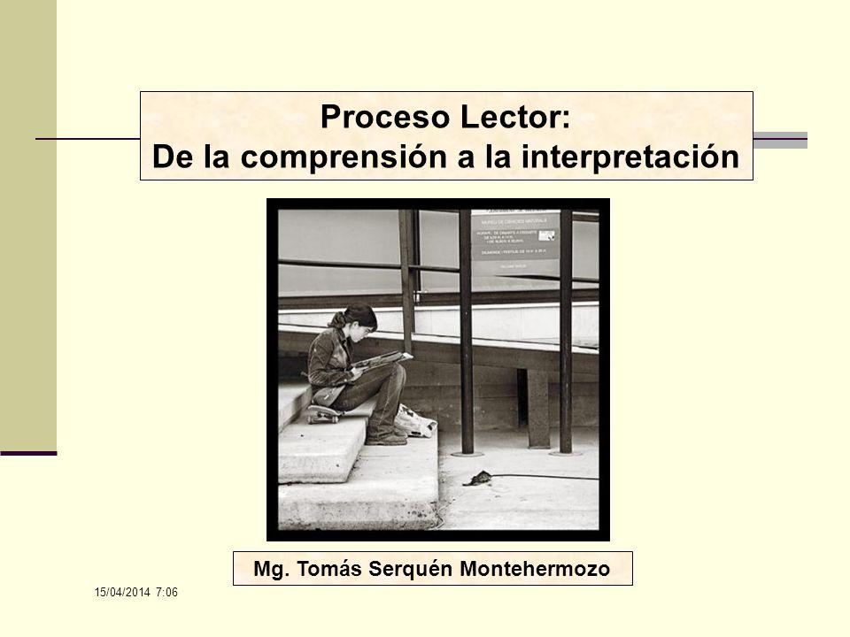 15/04/2014 7:08 Proceso Lector: De la comprensión a la interpretación Mg. Tomás Serquén Montehermozo