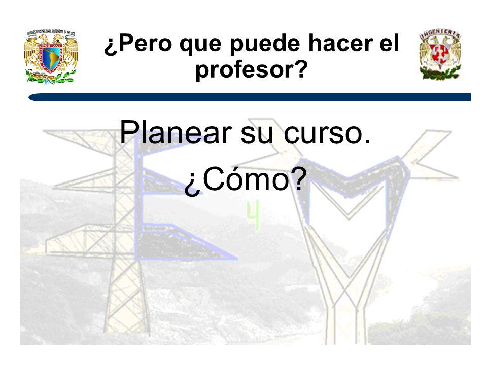 ¿Pero que puede hacer el profesor? Planear su curso. ¿Cómo?