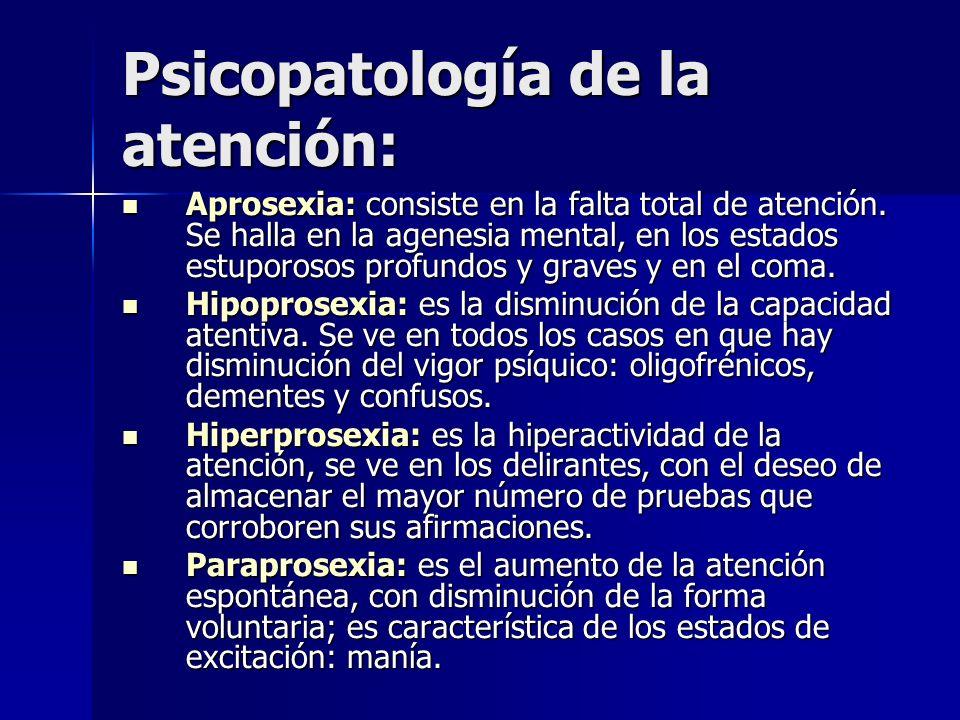 Psicopatología de la atención: Aprosexia: consiste en la falta total de atención. Se halla en la agenesia mental, en los estados estuporosos profundos