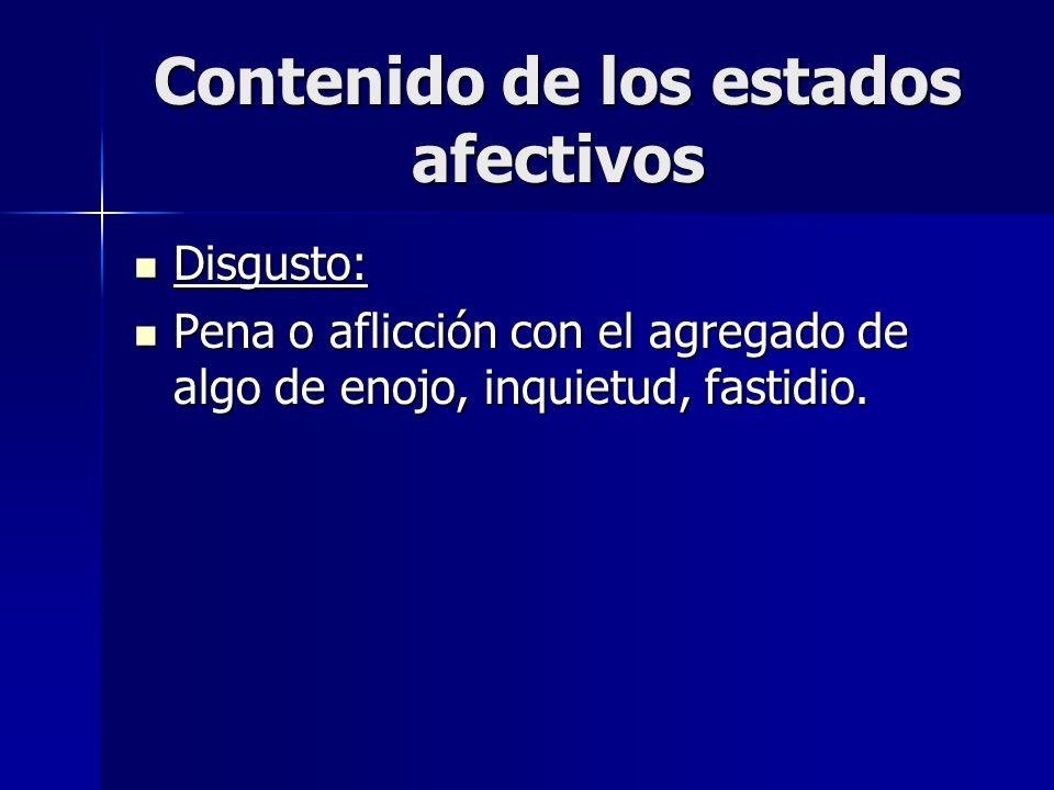 Contenido de los estados afectivos Disgusto: Disgusto: Pena o aflicción con el agregado de algo de enojo, inquietud, fastidio. Pena o aflicción con el