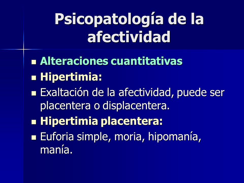 Psicopatología de la afectividad Alteraciones cuantitativas Alteraciones cuantitativas Hipertimia: Hipertimia: Exaltación de la afectividad, puede ser