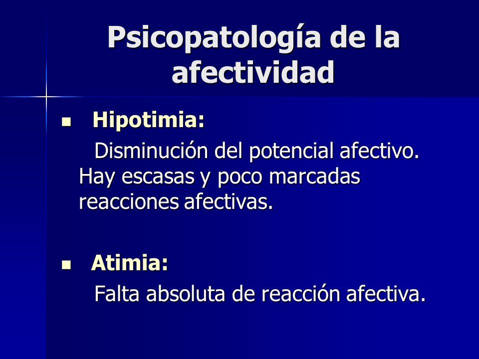 Psicopatología de la afectividad Hipotimia: Hipotimia: Disminución del potencial afectivo. Hay escasas y poco marcadas reacciones afectivas. Disminuci