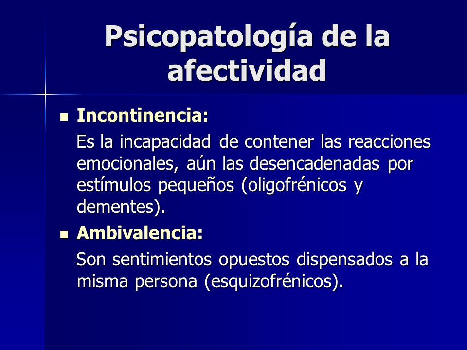Psicopatología de la afectividad Incontinencia: Incontinencia: Es la incapacidad de contener las reacciones emocionales, aún las desencadenadas por es