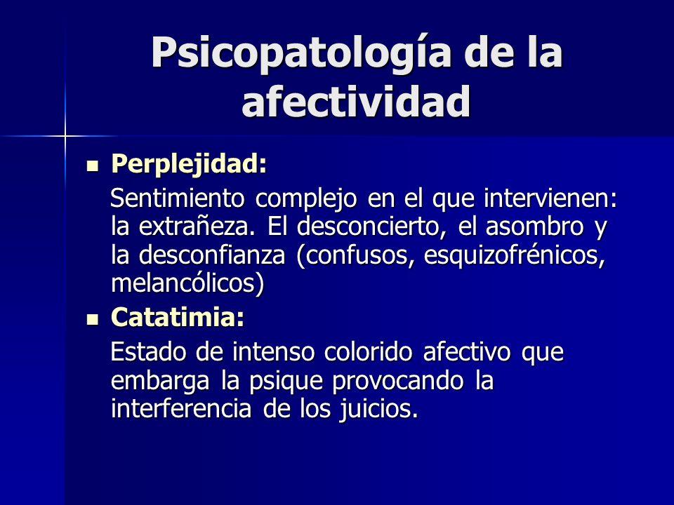Psicopatología de la afectividad Perplejidad: Perplejidad: Sentimiento complejo en el que intervienen: la extrañeza. El desconcierto, el asombro y la