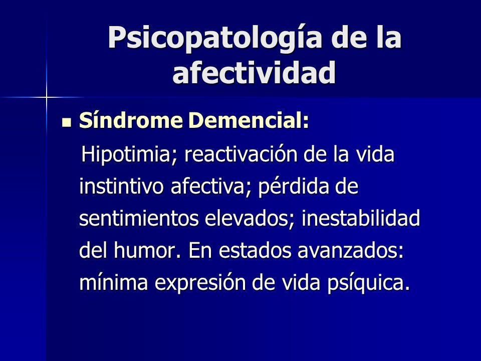 Psicopatología de la afectividad Síndrome Demencial: Síndrome Demencial: Hipotimia; reactivación de la vida instintivo afectiva; pérdida de sentimient