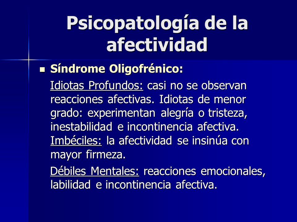 Psicopatología de la afectividad Síndrome Oligofrénico: Síndrome Oligofrénico: Idiotas Profundos: casi no se observan reacciones afectivas. Idiotas de