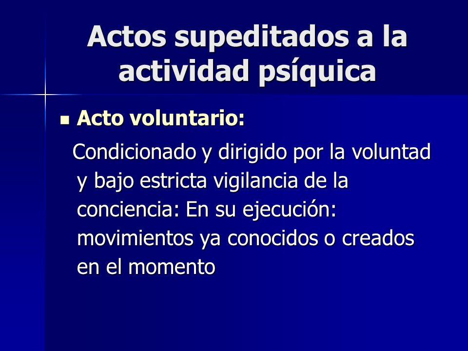 Actos supeditados a la actividad psíquica Acto voluntario: Acto voluntario: Condicionado y dirigido por la voluntad y bajo estricta vigilancia de la c