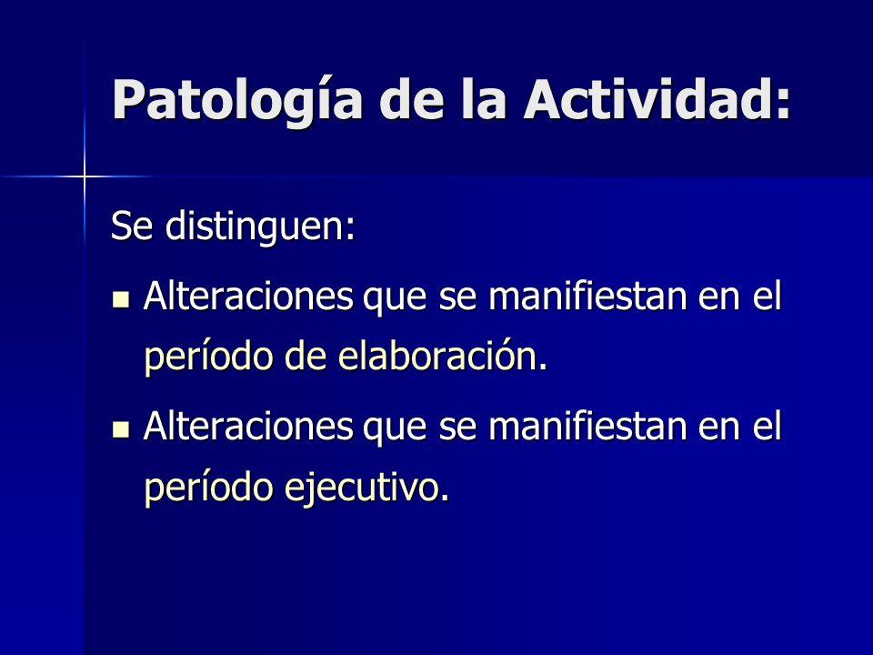 Patología de la Actividad: Se distinguen: Alteraciones que se manifiestan en el período de elaboración. Alteraciones que se manifiestan en el período