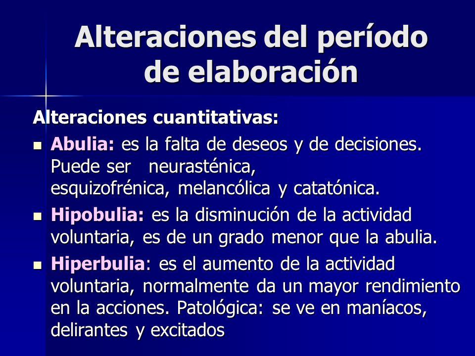Alteraciones del período de elaboración Alteraciones cuantitativas: Abulia: es la falta de deseos y de decisiones. Puede ser neurasténica, esquizofrén